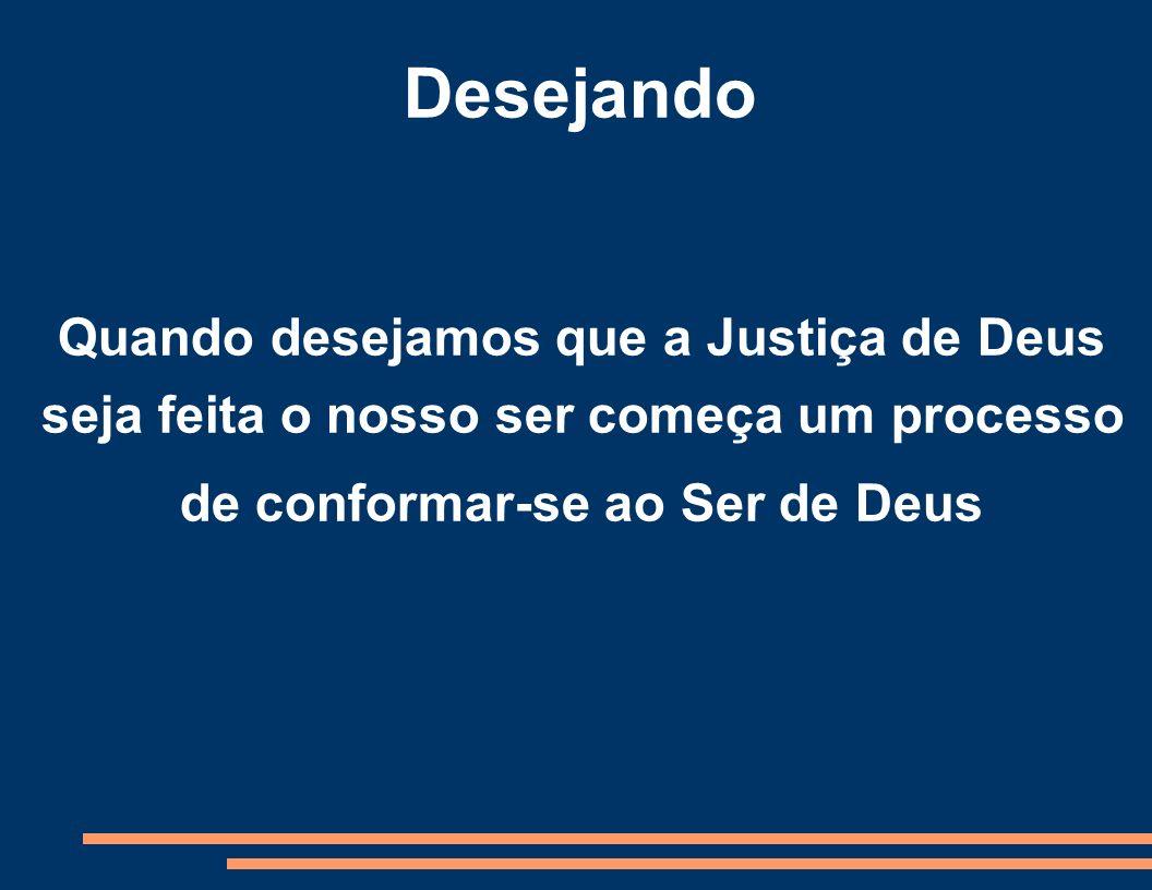 Desejando Quando desejamos que a Justiça de Deus seja feita o nosso ser começa um processo de conformar-se ao Ser de Deus