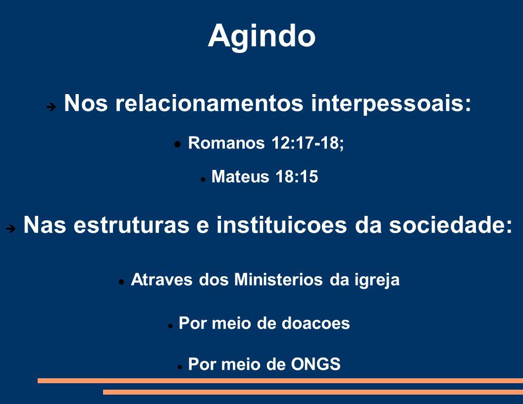 Agindo Nos relacionamentos interpessoais: Romanos 12:17-18; Mateus 18:15 Nas estruturas e instituicoes da sociedade: Atraves dos Ministerios da igreja
