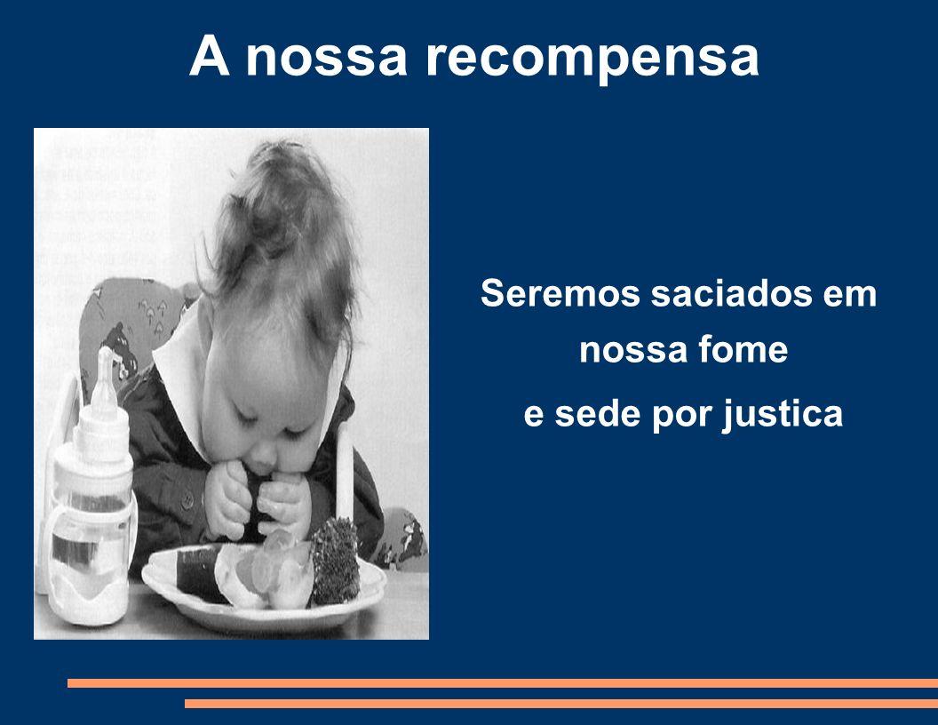 A nossa recompensa Seremos saciados em nossa fome e sede por justica