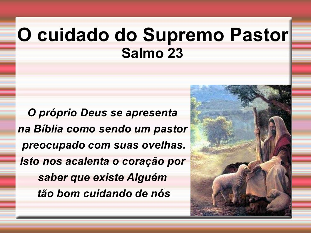 O cuidado do Supremo Pastor Salmo 23 O próprio Deus se apresenta na Bíblia como sendo um pastor preocupado com suas ovelhas. Isto nos acalenta o coraç