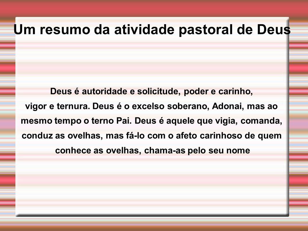 Um resumo da atividade pastoral de Deus Deus é autoridade e solicitude, poder e carinho, vigor e ternura. Deus é o excelso soberano, Adonai, mas ao me