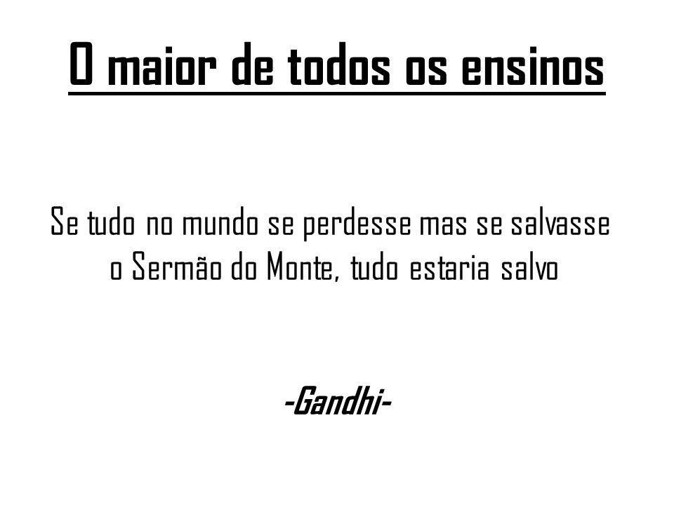 O maior de todos os ensinos Se tudo no mundo se perdesse mas se salvasse o Sermão do Monte, tudo estaria salvo -Gandhi-