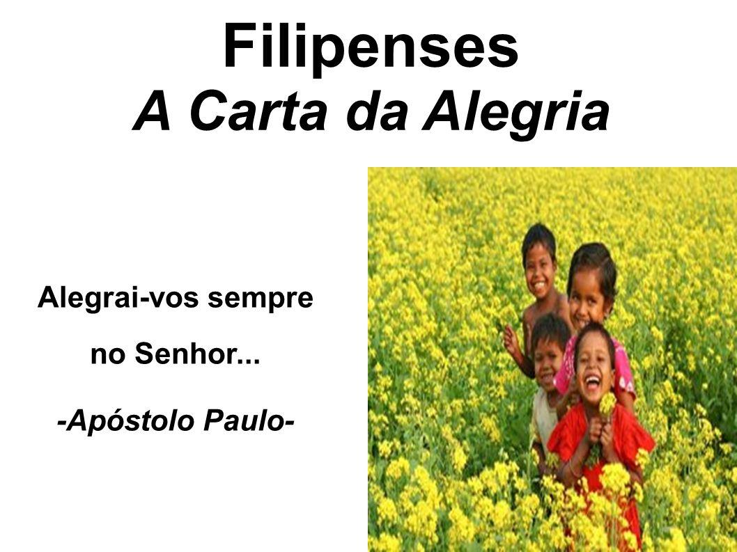 Filipenses A Carta da Alegria Alegrai-vos sempre no Senhor... -Apóstolo Paulo-