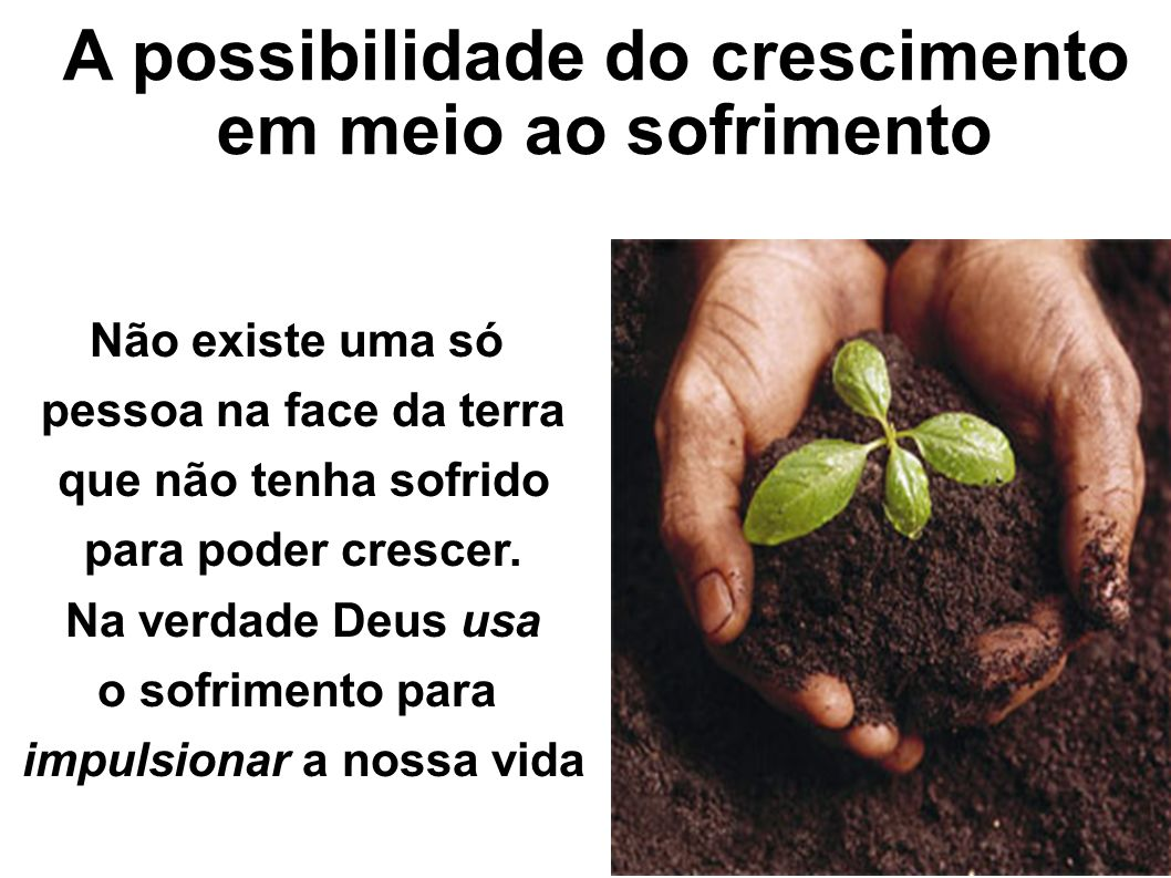 A possibilidade do crescimento em meio ao sofrimento Não existe uma só pessoa na face da terra que não tenha sofrido para poder crescer. Na verdade De
