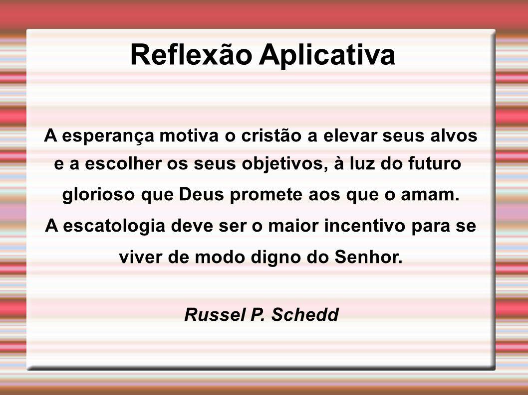 Reflexão Aplicativa A esperança motiva o cristão a elevar seus alvos e a escolher os seus objetivos, à luz do futuro glorioso que Deus promete aos que