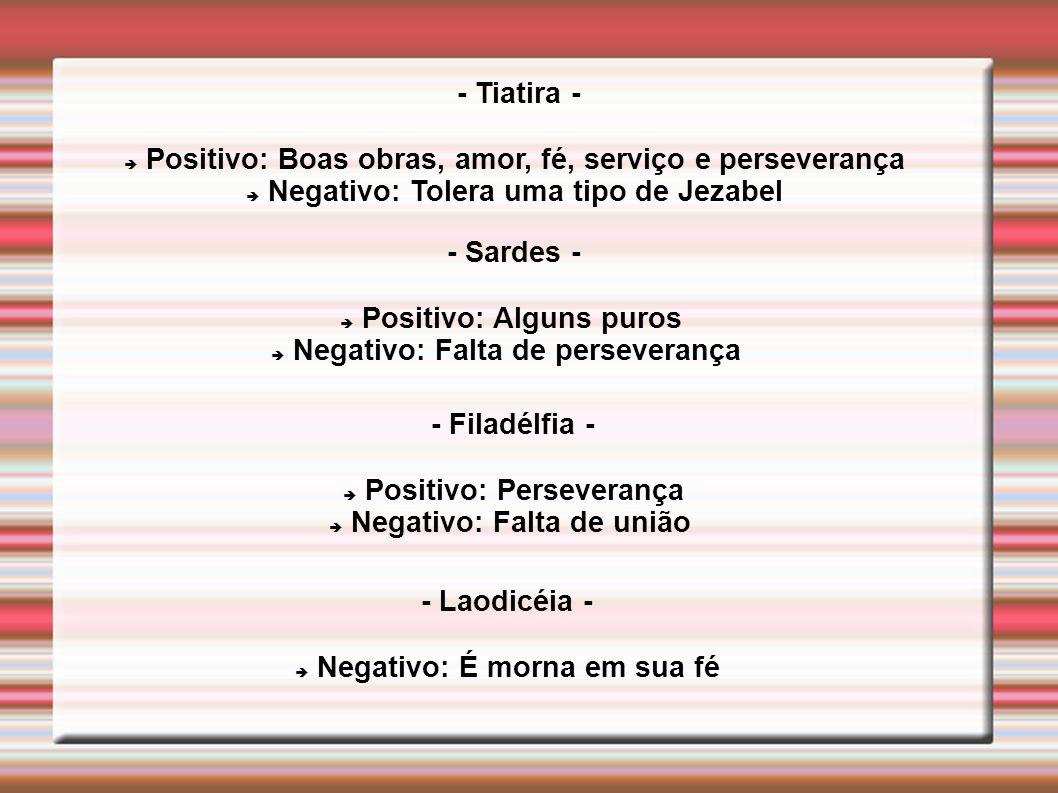 - Tiatira - Positivo: Boas obras, amor, fé, serviço e perseverança Negativo: Tolera uma tipo de Jezabel - Sardes - Positivo: Alguns puros Negativo: Fa