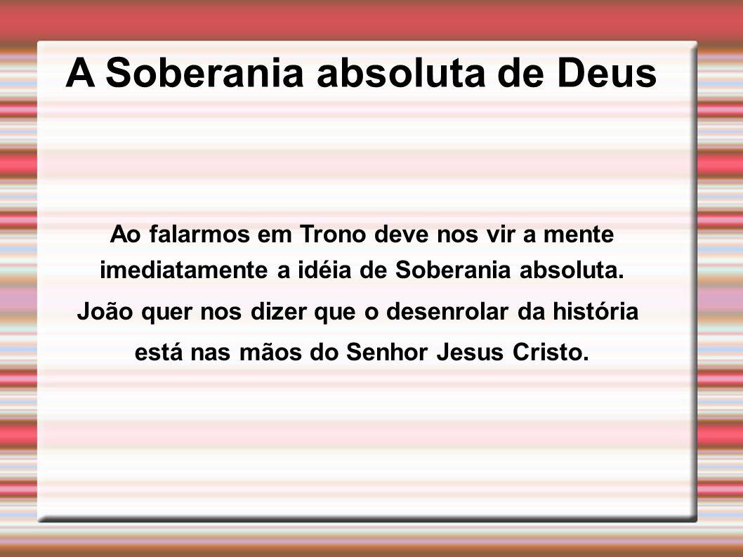 A Soberania absoluta de Deus Ao falarmos em Trono deve nos vir a mente imediatamente a idéia de Soberania absoluta. João quer nos dizer que o desenrol