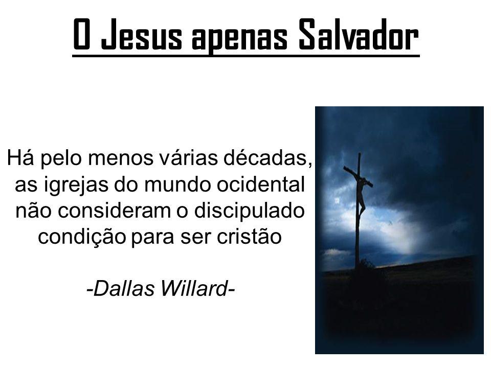 O Jesus apenas Salvador Há pelo menos várias décadas, as igrejas do mundo ocidental não consideram o discipulado condição para ser cristão -Dallas Wil