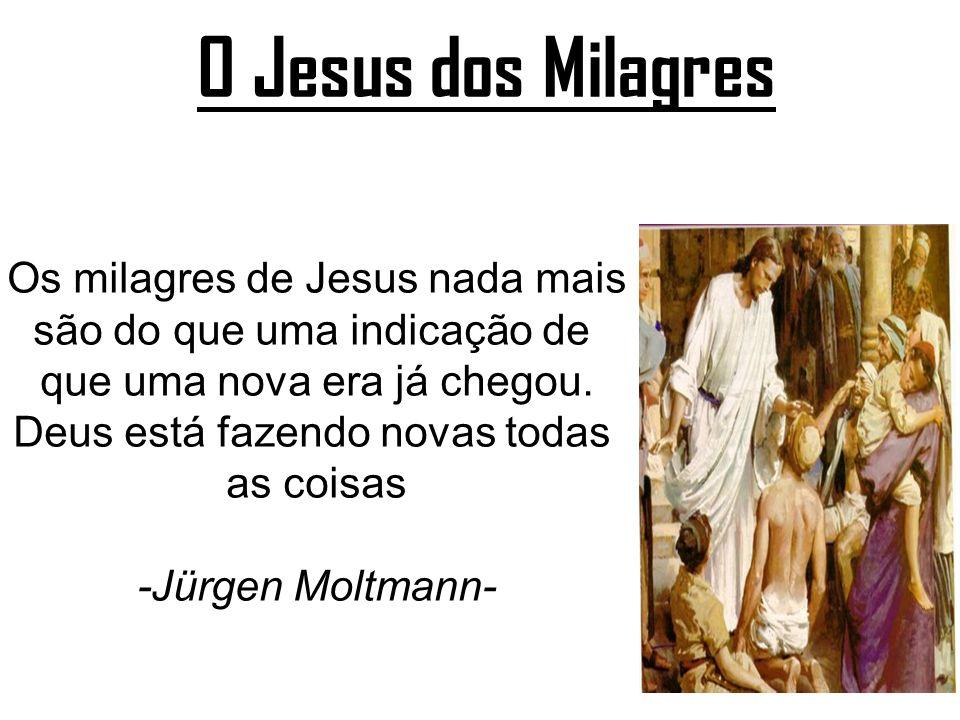 O Jesus dos Milagres Os milagres de Jesus nada mais são do que uma indicação de que uma nova era já chegou. Deus está fazendo novas todas as coisas -J