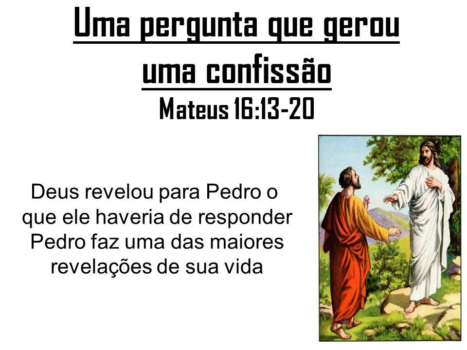 Uma pergunta que gerou uma confissão Mateus 16:13-20 Deus revelou para Pedro o que ele haveria de responder Pedro faz uma das maiores revelações de su