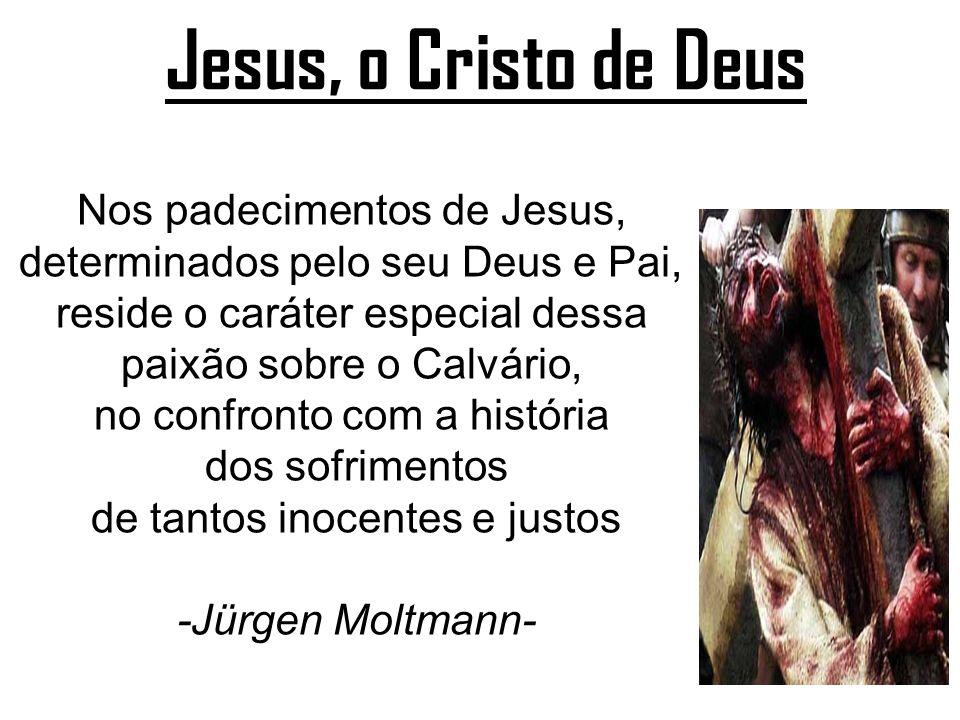 Jesus, o Cristo de Deus Nos padecimentos de Jesus, determinados pelo seu Deus e Pai, reside o caráter especial dessa paixão sobre o Calvário, no confr