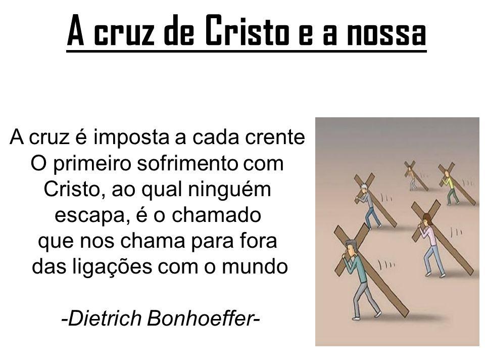 A cruz de Cristo e a nossa A cruz é imposta a cada crente O primeiro sofrimento com Cristo, ao qual ninguém escapa, é o chamado que nos chama para for