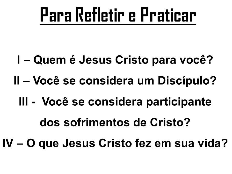 Para Refletir e Praticar I – Quem é Jesus Cristo para você? II – Você se considera um Discípulo? III - Você se considera participante dos sofrimentos