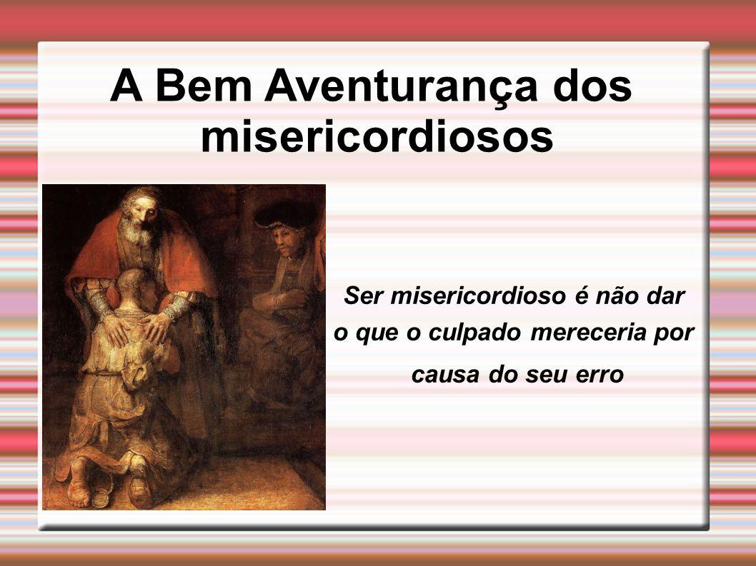 A Bem Aventurança dos misericordiosos Ser misericordioso é não dar o que o culpado mereceria por causa do seu erro