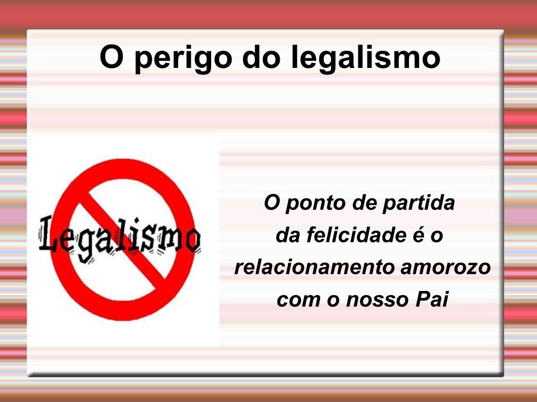 O perigo do legalismo O ponto de partida da felicidade é o relacionamento amorozo com o nosso Pai