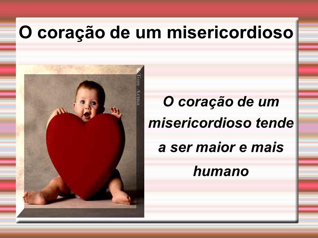 O coração de um misericordioso O coração de um misericordioso tende a ser maior e mais humano