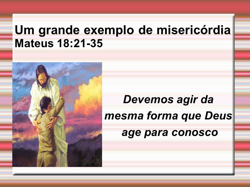 Um grande exemplo de misericórdia Mateus 18:21-35 Devemos agir da mesma forma que Deus age para conosco