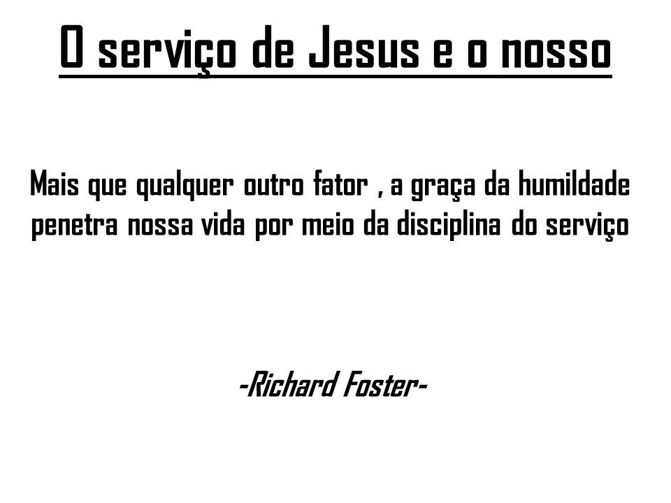O serviço de Jesus e o nosso Mais que qualquer outro fator, a graça da humildade penetra nossa vida por meio da disciplina do serviço -Richard Foster-