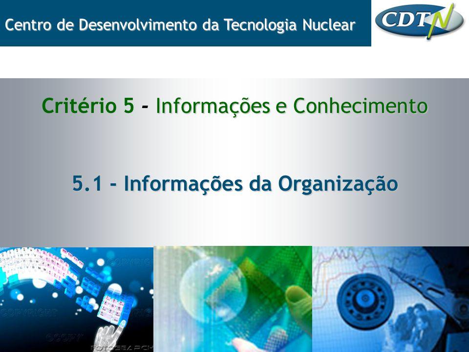 Informações e Conhecimento Critério 5 - Informações e Conhecimento 5.1 - Informações da Organização Centro de Desenvolvimento da Tecnologia Nuclear