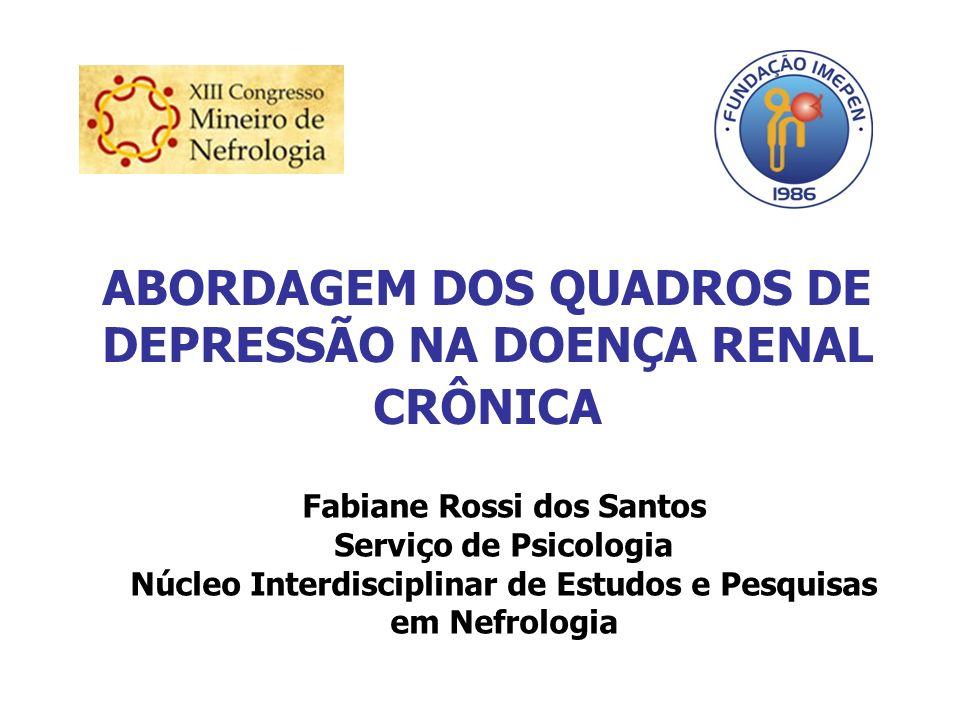 ABORDAGEM DOS QUADROS DE DEPRESSÃO NA DOENÇA RENAL CRÔNICA Fabiane Rossi dos Santos Serviço de Psicologia Núcleo Interdisciplinar de Estudos e Pesquis