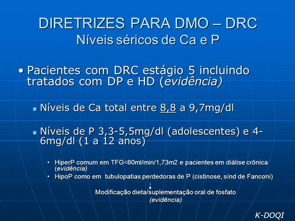 DIRETRIZES PARA DMO – DRC Níveis séricos de Ca e P Pacientes com DRC estágio 5 incluindo tratados com DP e HD (evidência)Pacientes com DRC estágio 5 i