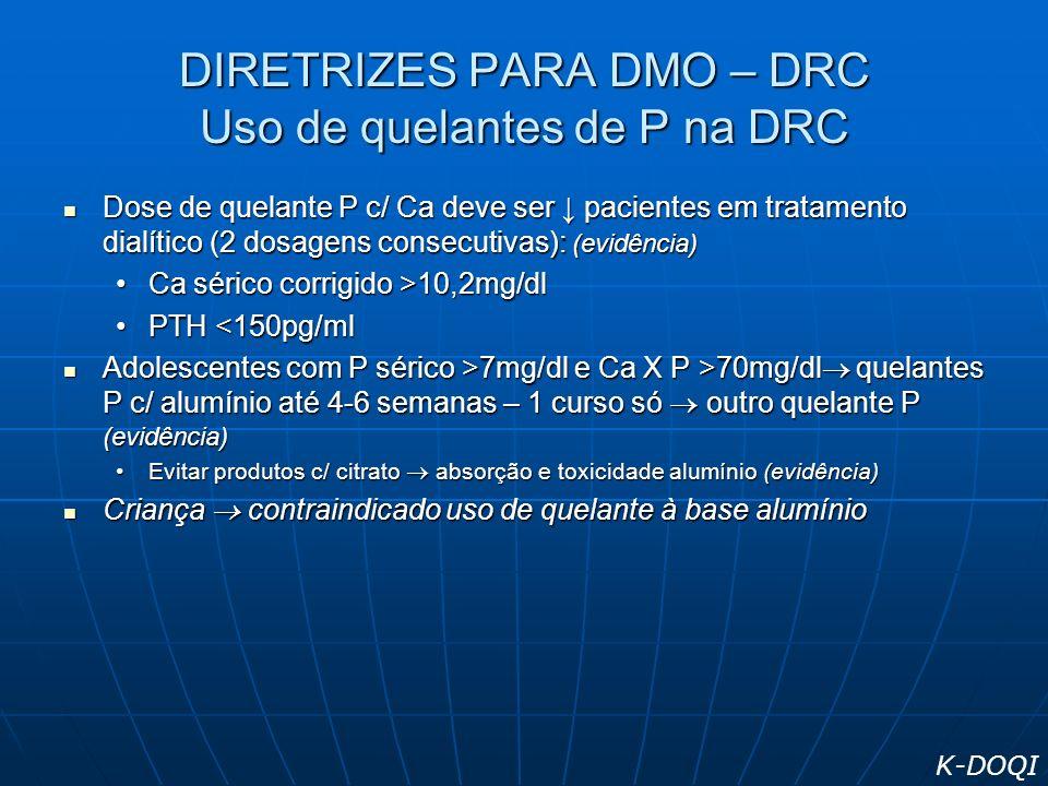 DIRETRIZES PARA DMO – DRC Uso de quelantes de P na DRC Dose de quelante P c/ Ca deve ser pacientes em tratamento dialítico (2 dosagens consecutivas):
