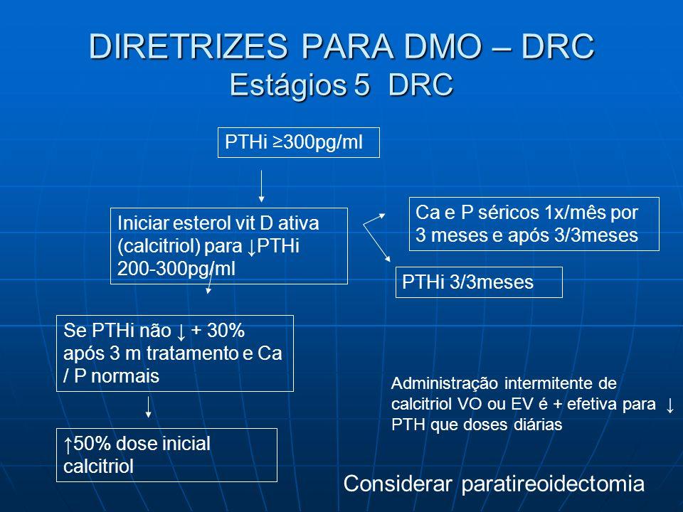 DIRETRIZES PARA DMO – DRC Estágios 5 DRC PTHi 300pg/ml Iniciar esterol vit D ativa (calcitriol) para PTHi 200-300pg/ml Ca e P séricos 1x/mês por 3 mes