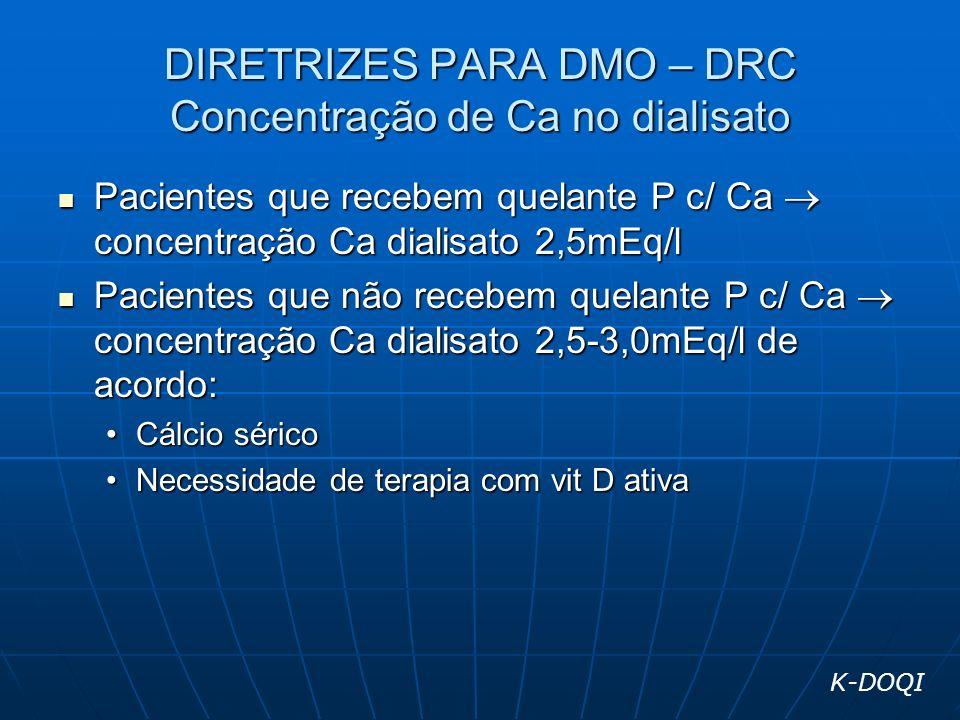 DIRETRIZES PARA DMO – DRC Concentração de Ca no dialisato Pacientes que recebem quelante P c/ Ca concentração Ca dialisato 2,5mEq/l Pacientes que rece