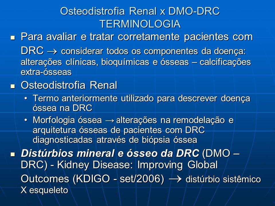 DEFINIÇÃO DMO-DRC Alterações sistêmicas do metabolismo mineral e ósseo em pacientes com DRC Alterações sistêmicas do metabolismo mineral e ósseo em pacientes com DRC Manifesta-se por uma ou mais complicações Manifesta-se por uma ou mais complicações Alterações na homeostase do Ca, P, PTH ou metabolismo da Vit DAlterações na homeostase do Ca, P, PTH ou metabolismo da Vit D Desempenham papel importante na fisiopatologia da DMO-DRC Desempenham papel importante na fisiopatologia da DMO-DRC Alterações na remodelação, mineralização, volume, crescimento e resistência ósseosAlterações na remodelação, mineralização, volume, crescimento e resistência ósseos Calcificações vasculares e de outros tecidosCalcificações vasculares e de outros tecidos