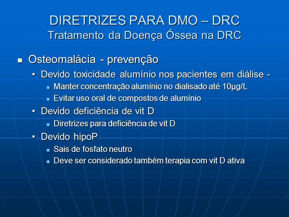 DIRETRIZES PARA DMO – DRC Tratamento da Doença Óssea na DRC Osteomalácia - prevenção Osteomalácia - prevenção Devido toxicidade alumínio nos pacientes