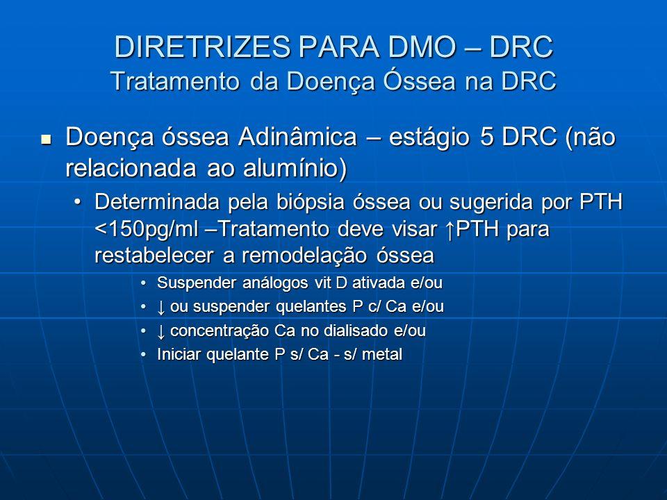 DIRETRIZES PARA DMO – DRC Tratamento da Doença Óssea na DRC Doença óssea Adinâmica – estágio 5 DRC (não relacionada ao alumínio) Doença óssea Adinâmic