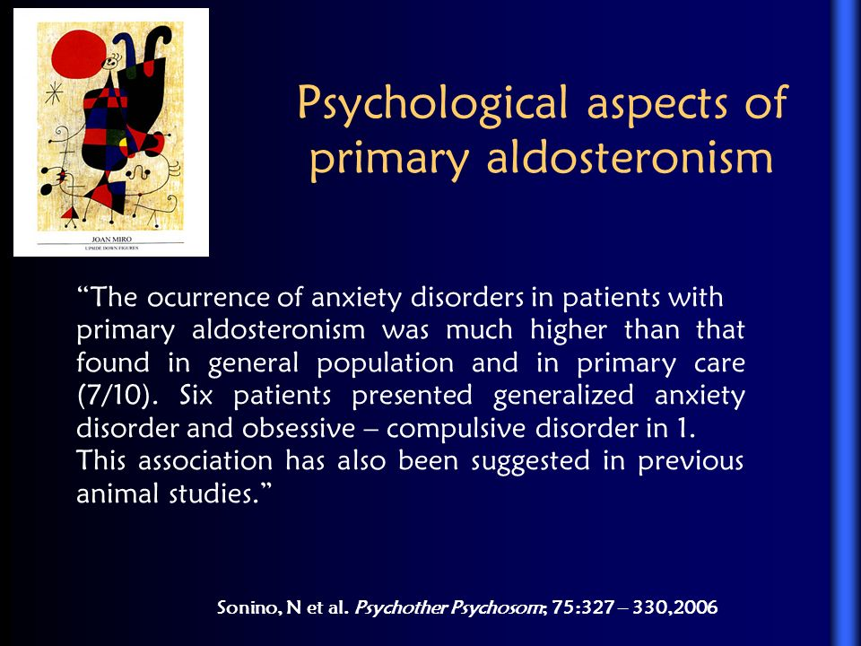 Psychological aspects of primary aldosteronism Sonino, N et al. Psychother Psychosom; 75:327 – 330,2006 The ocurrence of anxiety disorders in patients
