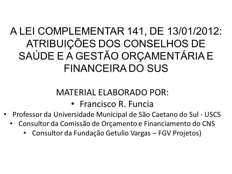 A LEI COMPLEMENTAR 141, DE 13/01/2012: ATRIBUIÇÕES DOS CONSELHOS DE SAÚDE E A GESTÃO ORÇAMENTÁRIA E FINANCEIRA DO SUS MATERIAL ELABORADO POR: Francisc