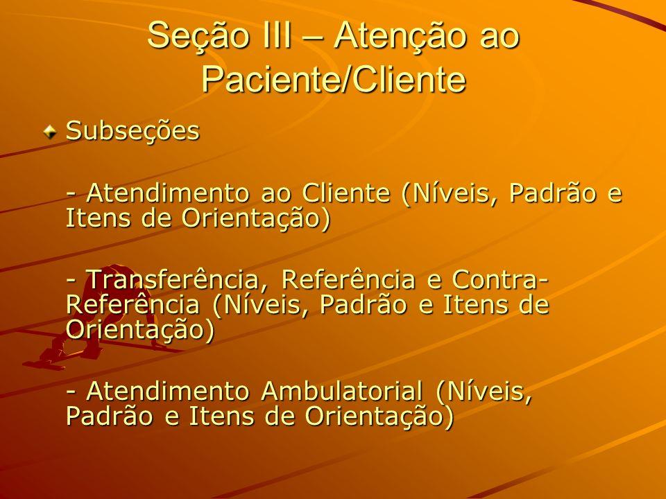Seção III – Atenção ao Paciente/Cliente Subseções - Atendimento ao Cliente (Níveis, Padrão e Itens de Orientação) - Transferência, Referência e Contra