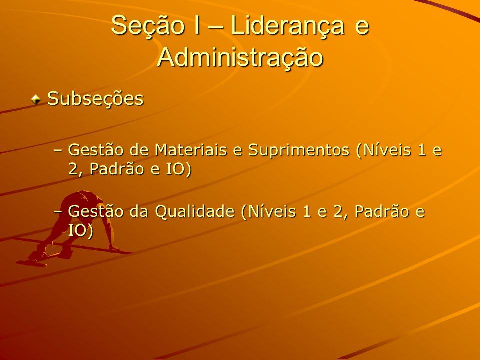 Seção I – Liderança e Administração Subseções –Gestão de Materiais e Suprimentos (Níveis 1 e 2, Padrão e IO) –Gestão da Qualidade (Níveis 1 e 2, Padrã