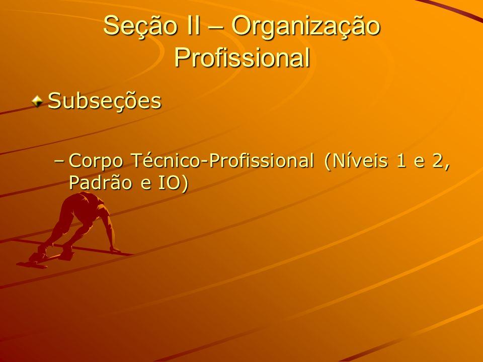 Seção II – Organização Profissional Subseções –Corpo Técnico-Profissional (Níveis 1 e 2, Padrão e IO)