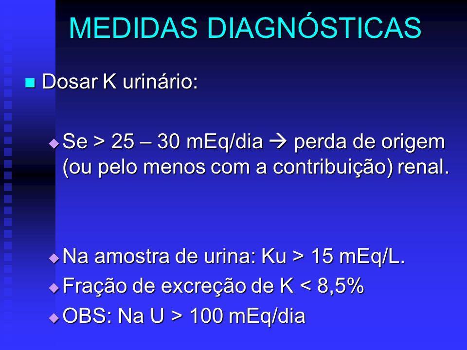 MEDIDAS DIAGNÓSTICAS Dosar K urinário: Dosar K urinário: Se > 25 – 30 mEq/dia perda de origem (ou pelo menos com a contribuição) renal. Se > 25 – 30 m