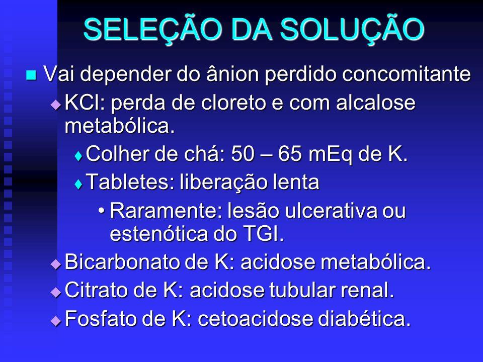 SELEÇÃO DA SOLUÇÃO Vai depender do ânion perdido concomitante Vai depender do ânion perdido concomitante KCl: perda de cloreto e com alcalose metabóli