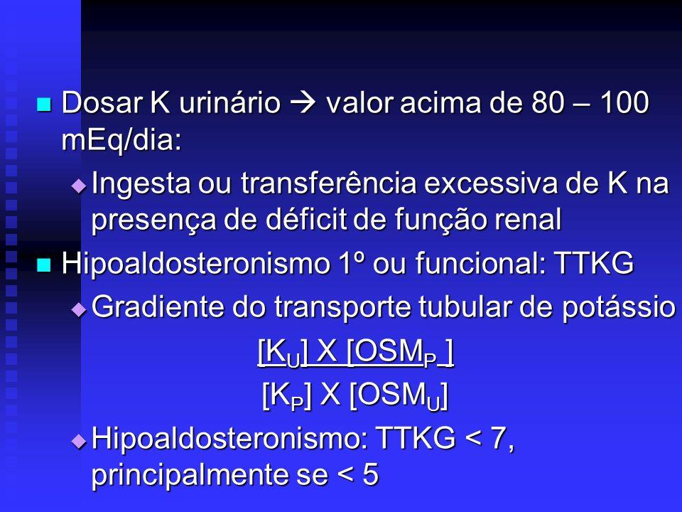 Dosar K urinário valor acima de 80 – 100 mEq/dia: Dosar K urinário valor acima de 80 – 100 mEq/dia: Ingesta ou transferência excessiva de K na presenç