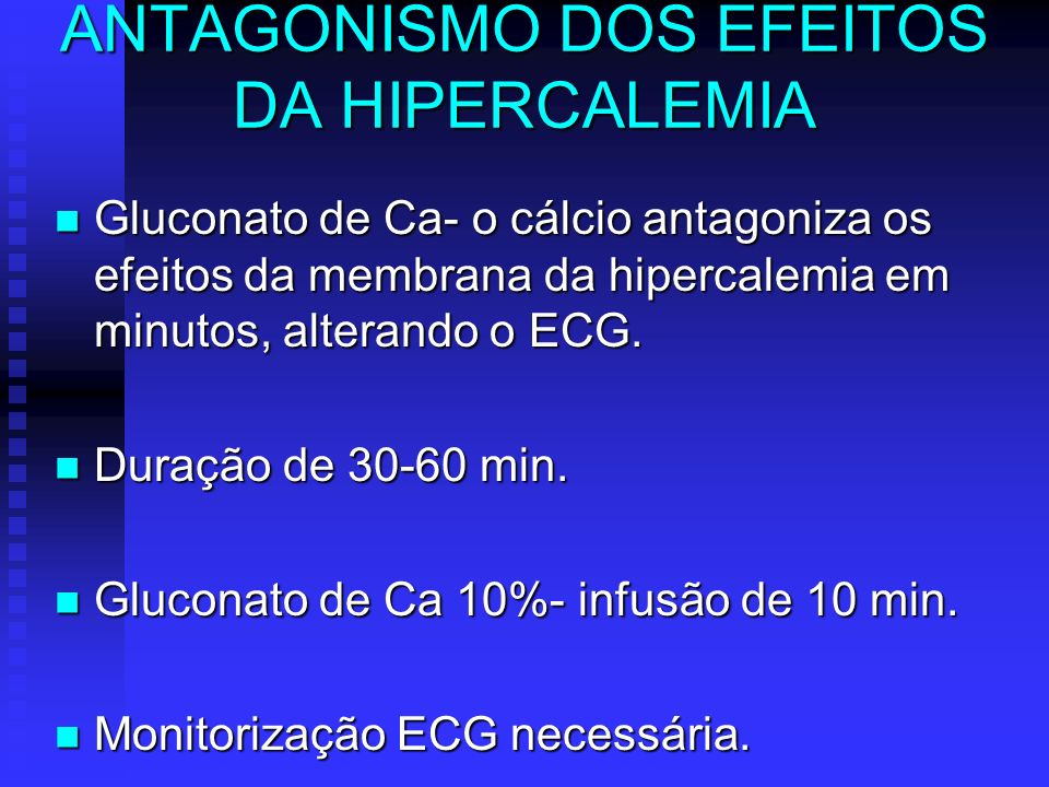 ANTAGONISMO DOS EFEITOS DA HIPERCALEMIA Gluconato de Ca- o cálcio antagoniza os efeitos da membrana da hipercalemia em minutos, alterando o ECG. Gluco