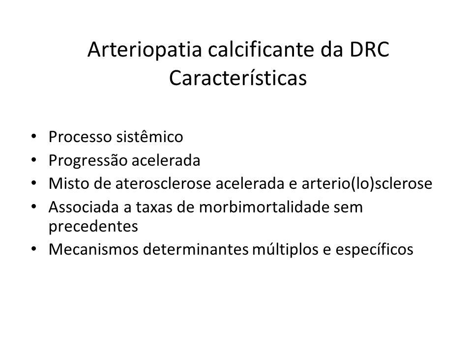 Arteriopatia calcificante da DRC Características Processo sistêmico Progressão acelerada Misto de aterosclerose acelerada e arterio(lo)sclerose Associada a taxas de morbimortalidade sem precedentes Mecanismos determinantes múltiplos e específicos