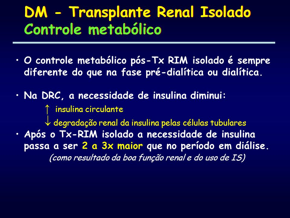 O controle metabólico pós-Tx RIM isolado é sempre diferente do que na fase pré-dialítica ou dialítica. Na DRC, a necessidade de insulina diminui: insu
