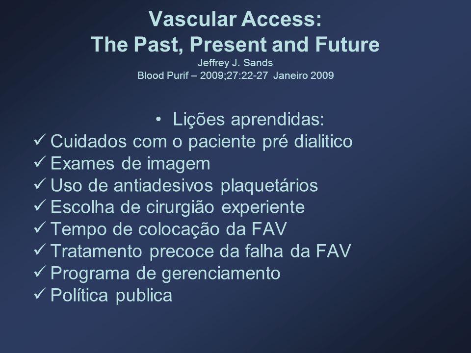 Vascular Access: The Past, Present and Future Jeffrey J. Sands Blood Purif – 2009;27:22-27 Janeiro 2009 Lições aprendidas: Cuidados com o paciente pré