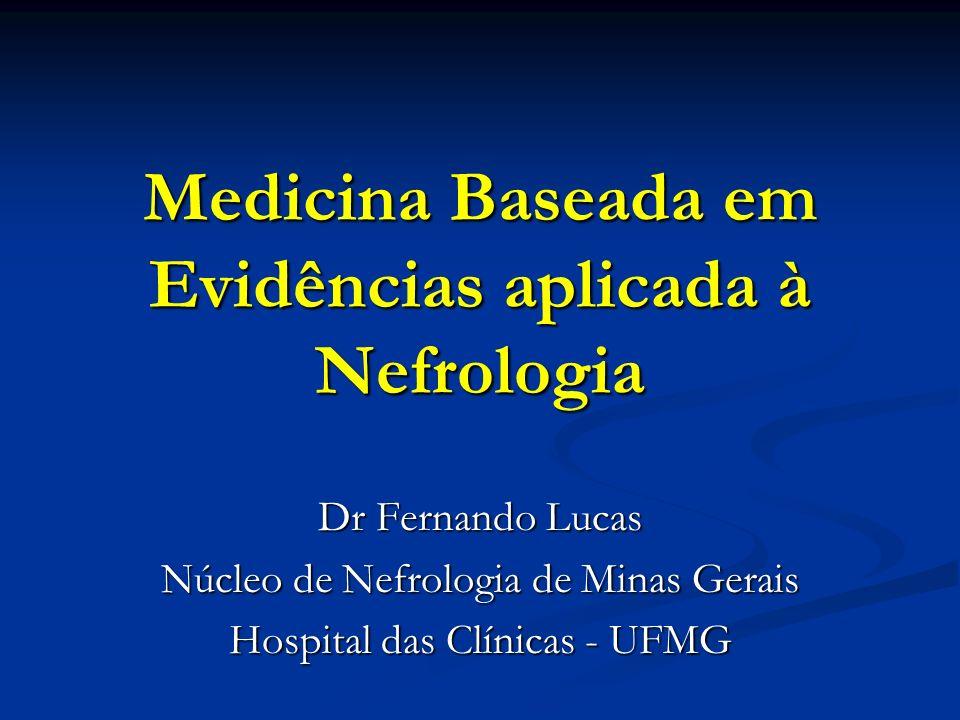 Medicina Baseada em Evidências aplicada à Nefrologia Dr Fernando Lucas Núcleo de Nefrologia de Minas Gerais Hospital das Clínicas - UFMG
