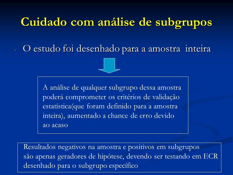 Cuidado com análise de subgrupos - O estudo foi desenhado para a amostra inteira A análise de qualquer subgrupo dessa amostra poderá comprometer os cr