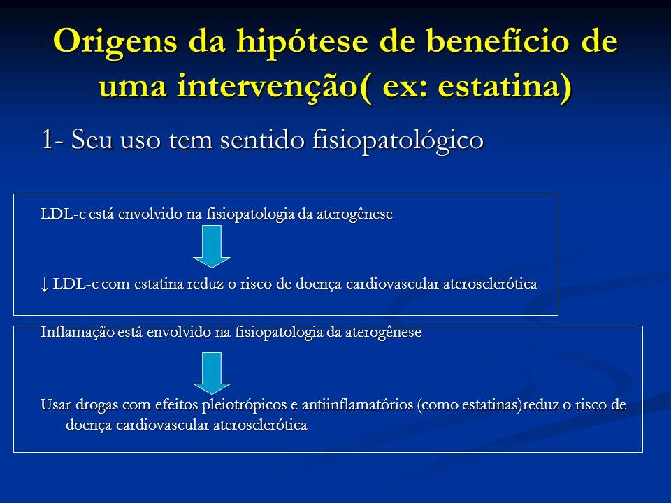 Origens da hipótese de benefício de uma intervenção( ex: estatina) 2- Dados experimentais Estudo farmacológicos em modelos experimentais apontam para efeitos pleiotrópicos das estatinas que são indepentes da redução do LDL-c 3- Dados epidemiológicos LDL-c é forte preditor de eventos cardiovasculares adversos em estudos observacionais por inferência, reduzir LDL-c, reduz eventos