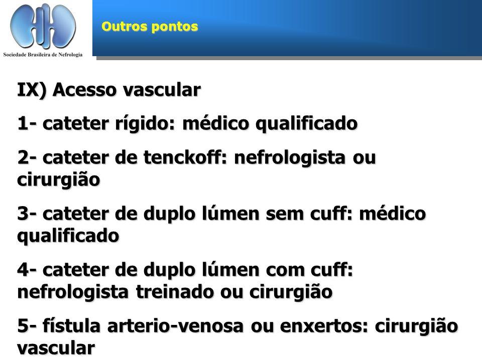 Outros pontos IX) Acesso vascular 1- cateter rígido: médico qualificado 2- cateter de tenckoff: nefrologista ou cirurgião 3- cateter de duplo lúmen se