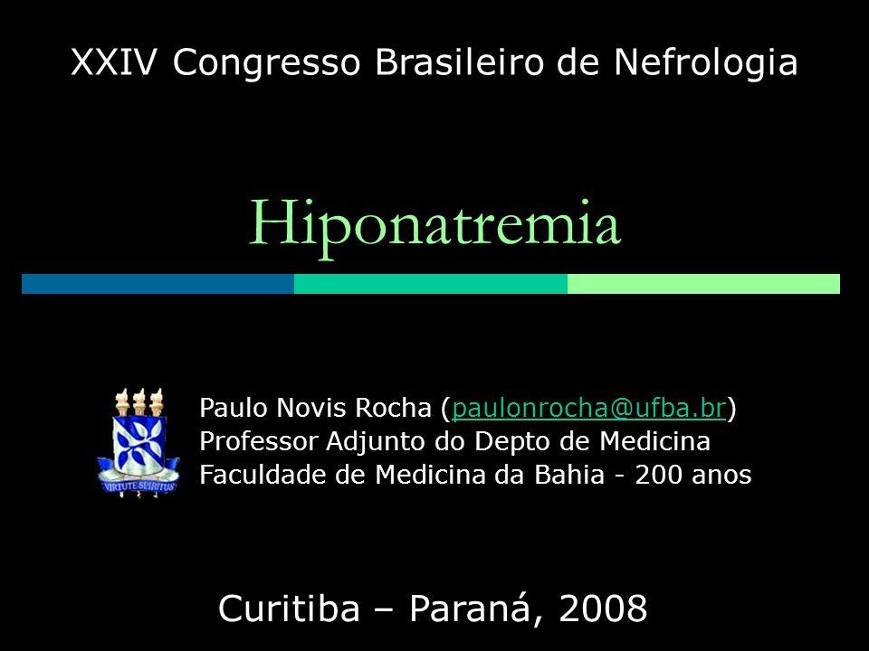 Hiponatremia XXIV Congresso Brasileiro de Nefrologia Curitiba – Paraná, 2008 Paulo Novis Rocha (paulonrocha@ufba.br) Professor Adjunto do Depto de Med