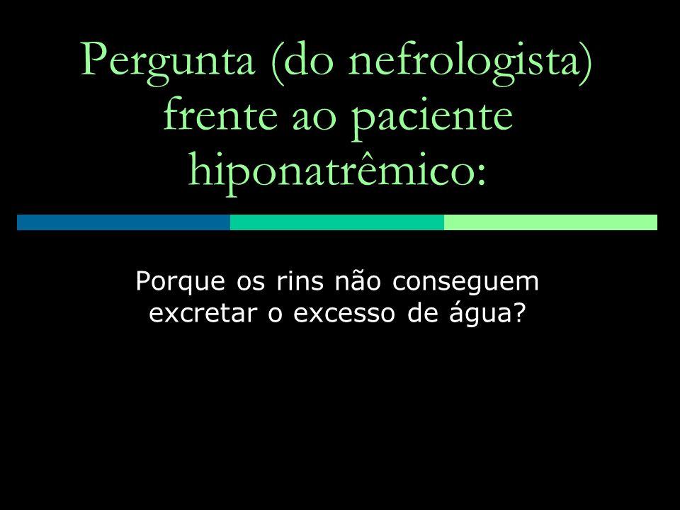 Pergunta (do nefrologista) frente ao paciente hiponatrêmico: Porque os rins não conseguem excretar o excesso de água?