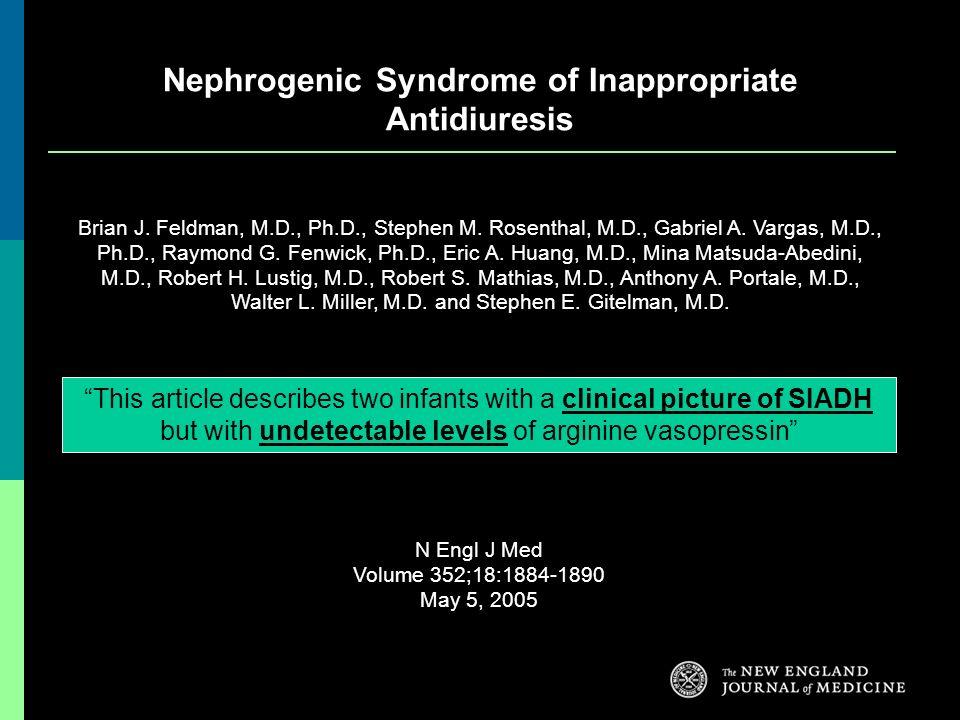 Nephrogenic Syndrome of Inappropriate Antidiuresis Brian J. Feldman, M.D., Ph.D., Stephen M. Rosenthal, M.D., Gabriel A. Vargas, M.D., Ph.D., Raymond